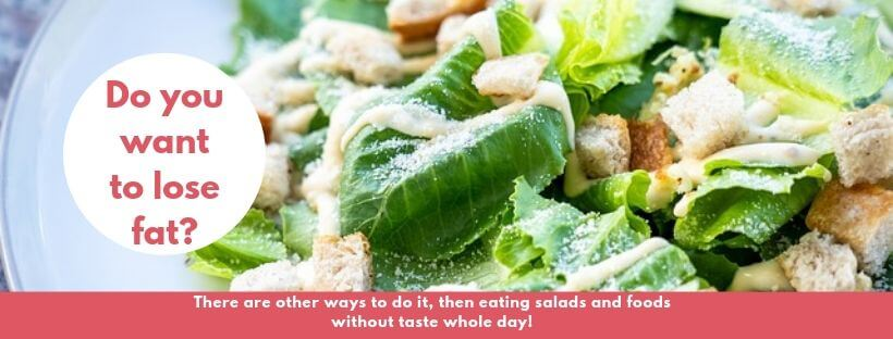 DO you want to lose fat? There are other ways to do it, then eating salads ad foods without taste whole day!