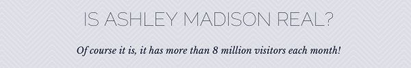 is ashley madison real? Yes it is, like their 8 million visitors each month, these numbers don't lie
