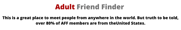 adult friend finder is a great place to meet people from anywhere in the world, but turth to be told, over 80% of its visitors are from the United States