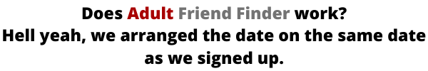 Does Adult Friend Finder work? Hell yeah, we arranged the date on the same date as we signed up.