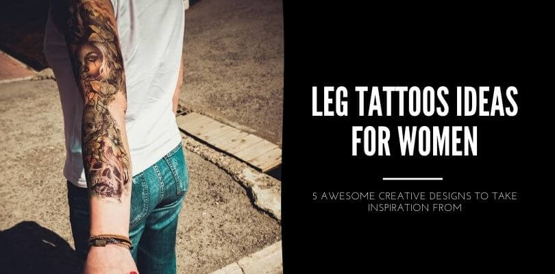 LEG TATTOOS IDEAS FOR WOMEN - 5 AWESOME CREATIVE DESIGNS TO TAKE INSPIRATION FROM