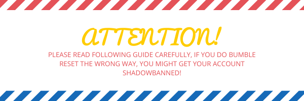 Attention! PLEASE READ FOLLOWING GUIDE CAREFULLY, IF YOU DO BUMBLE RESET THE WRONG WAY, YOU MIGHT GET YOUR ACCOUNT SHADOWBANNED!