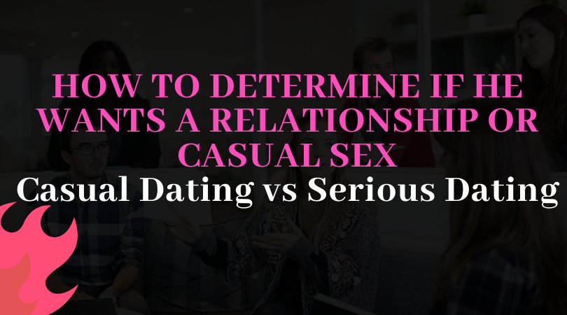 HOW TO DETERMINE IF HE WANTS A RELATIONSHIP OR CASUAL SEX. casual dating vs serious dating