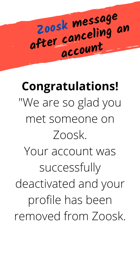 "Zoosk message after canceling an account: Congratulations! ""We are so glad you met someone on Zoosk. Your account was successfully deactivated and your profile has been removed from Zoosk."