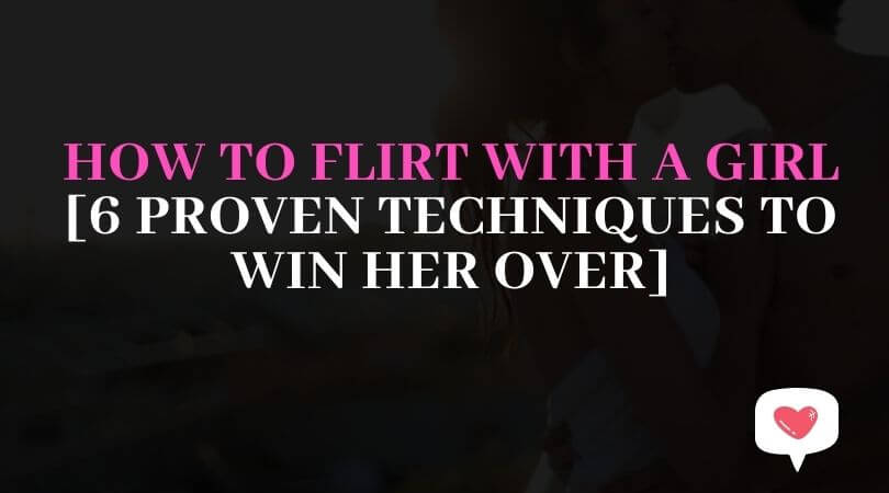 HOW TO FLIRT WITH A GIRL[6 PROVEN TECHNIQUES TO WIN HER OVER]